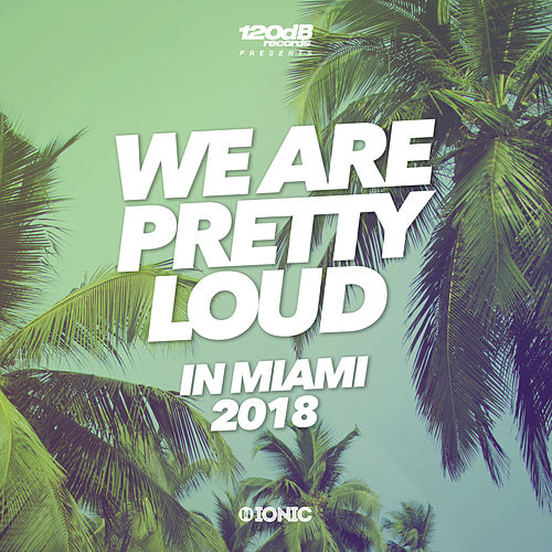 We Are Pretty Loud in Miami 2018 (by 120dB & IONIC Records) von Various Artists