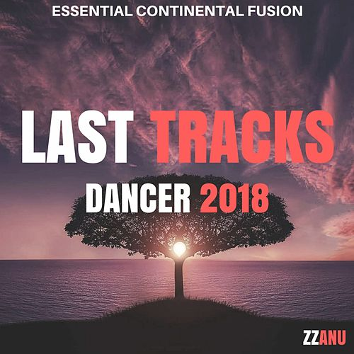 Last Tracks Dancer 2018 (Essential Continental Fusion) von ZZanu