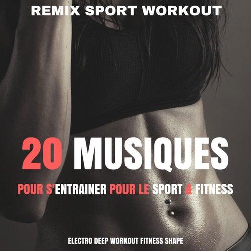 20 Musiques Pour S'entrainer Pour Le Sport & Fitness (Electro Deep Workout Fitness Shape) by Remix Sport Workout