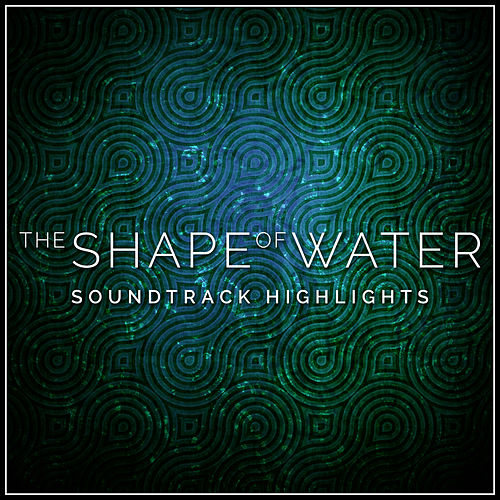 The Shape of Water - Soundtrack Highlights de Various Artists
