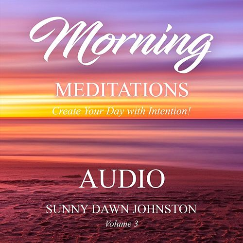 Morning Meditations, Vol. 3: Create Your Day with Intention de Sunny Dawn Johnston