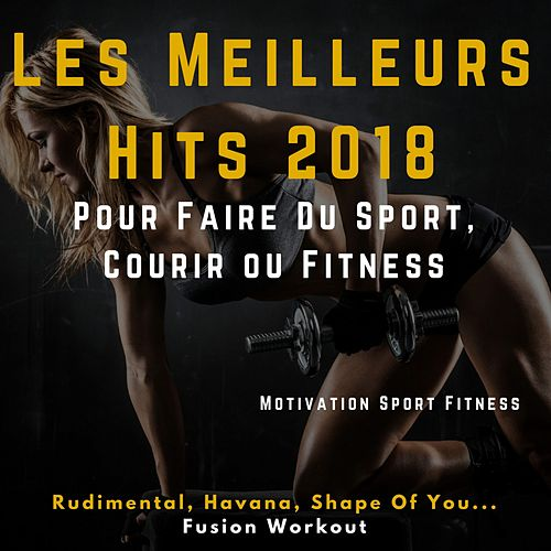 Les Meilleurs Hits 2018 pour faire du Sport, Courir ou Fitness (Rudimental, Havana, Shape of You ... Fusion Workout) de Motivation Sport Fitness