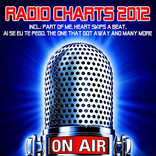 Radio Charts 2012 (Incl.: Part of Me, Heart Skips a Beat, Ai Se Eu Te Pego, The One That Got Away and Many More) by On/Air