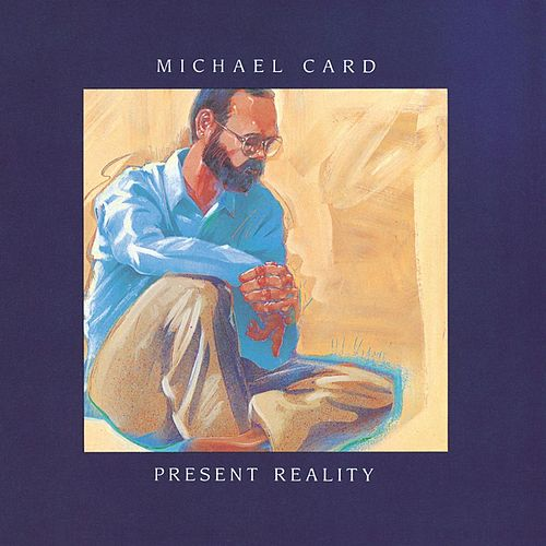 Present Reality by Michael Card