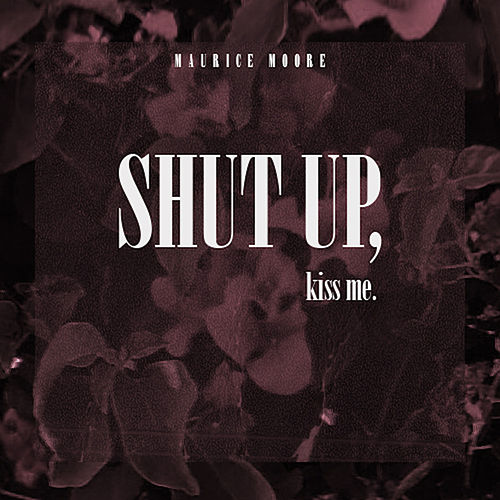 Shut Up, Kiss Me by Maurice Moore