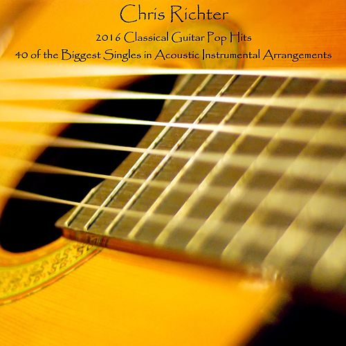 2016 Classical Guitar Pop Hits: 40 of the Biggest Singles in Acoustic Instrumental Arrangements by Chris Richter