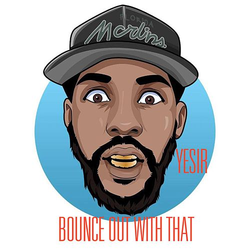 Bounce Out With That by Yesir