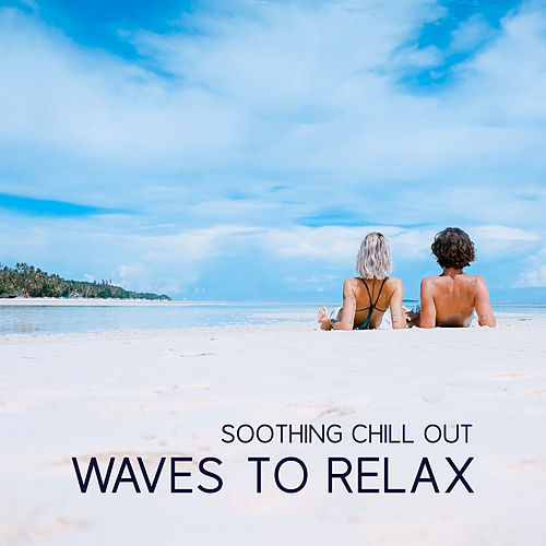 Soothing Chill Out Waves to Relax von Ibiza Chill Out