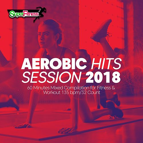 Aerobic Hits Session 2018: 60 Minutes Mixed Compilation for Fitness & Workout 135 bpm/32 Count - EP von Super Fitness