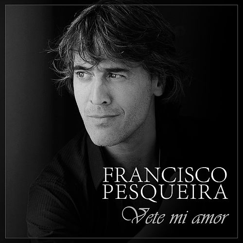 Vete Mi Amor de Francisco Pesqueira