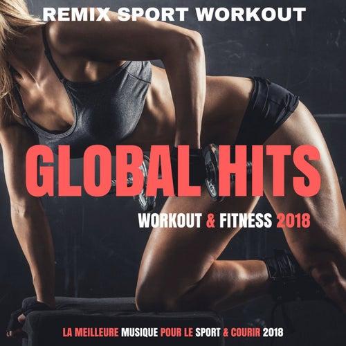 Global Hits Workout 2018 (La Meilleure Musique Pour Le Sport & Courir 2018) by Remix Sport Workout