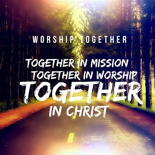 Together in Mission Together in Worship Together in Christ by Worship Together