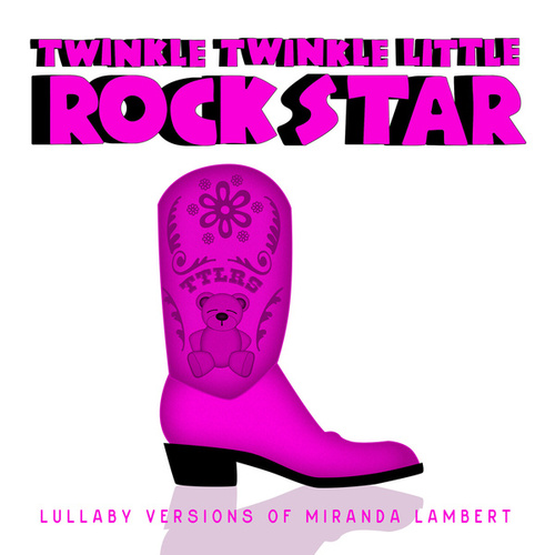 Lullaby Versions of Miranda Lambert by Twinkle Twinkle Little Rock Star