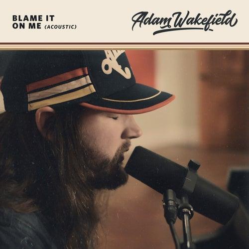 Blame It on Me (Acoustic) by Adam Wakefield