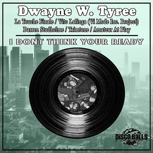 I Dont Think Your Ready by Dwayne W. Tyree