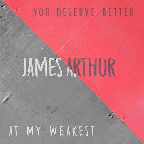 You Deserve Better / At My Weakest de James Arthur