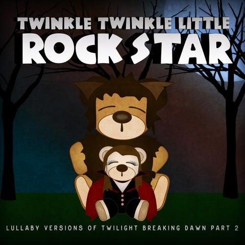 Lullaby Versions of Twilight Breaking Dawn, Pt. 2 by Twinkle Twinkle Little Rock Star