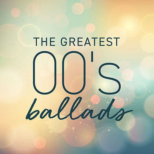 The Greatest 00's Ballads by Various Artists