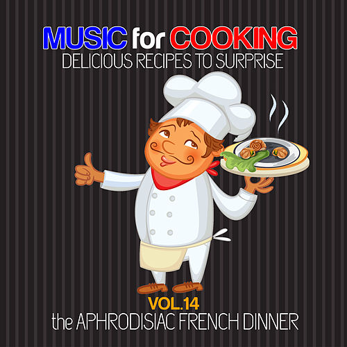 Music for Cooking Delicious Recipes to Surprise Vol 14 - the Aphrodisiac French Dinner von Various Artists