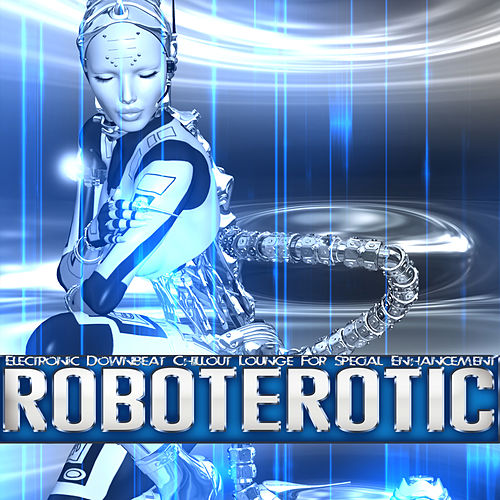 Roboterotic - Electronic Downbeat Chillout Lounge for Special Enhancement von Various Artists