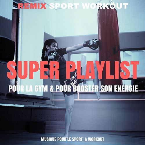 Super Playlist Pour La Gym & Pour Booster Son Energie (Musique Pour Le Sport & Workout) by Remix Sport Workout