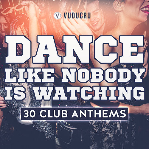 Dance Like Nobody Is Watching - 30 Club Remixes by Vuducru