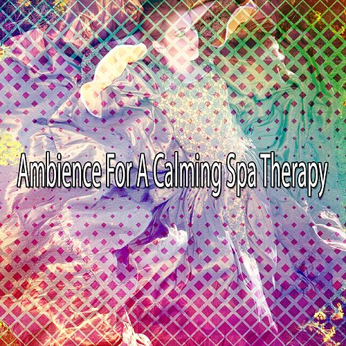 Ambience For A Calming Spa Therapy von Best Relaxing SPA Music