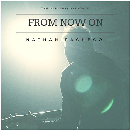 From Now On (The Greatest Showman) by Nathan Pacheco