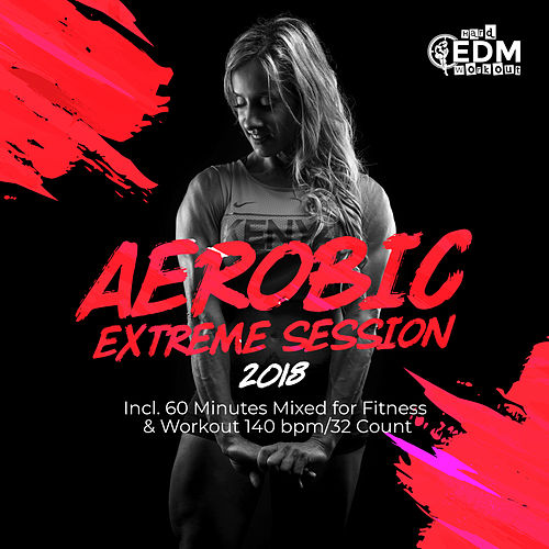 Aerobic Extreme Session 2018: Incl. 60 Minutes Mixed for Fitness & Workout 140 bpm/32 Count - EP von Hard EDM Workout