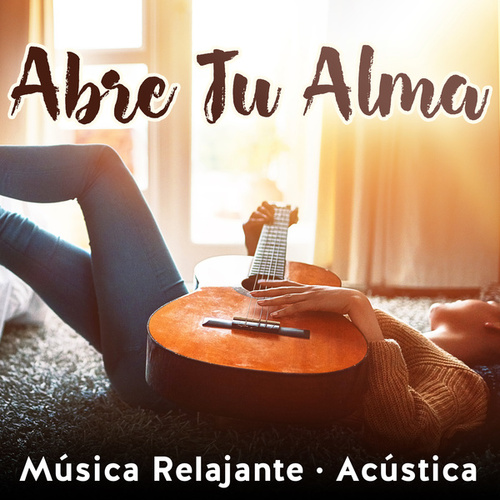 Abre Tu Alma: Música Relajante (Acústica) by Various Artists