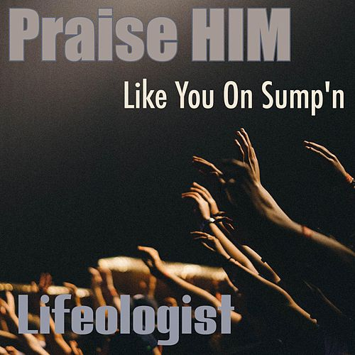 Praise Him Like You on Sump'n by Lifeologist