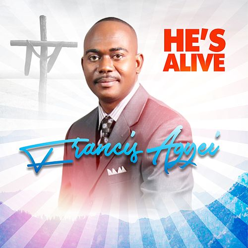 He Is Alive by Francis Agyei