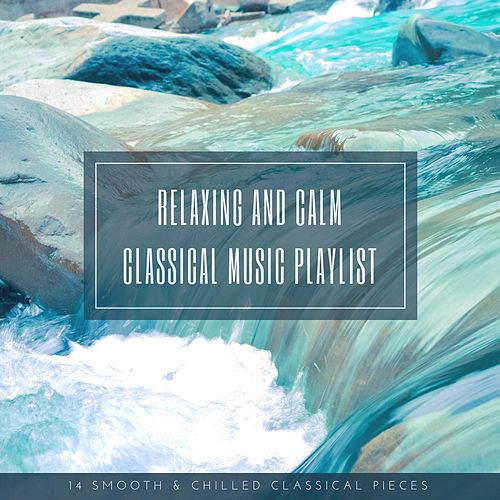 Relaxing and Calm Classical Music Playlist: 14 Smooth & Chilled Classical Pieces von Various Artists