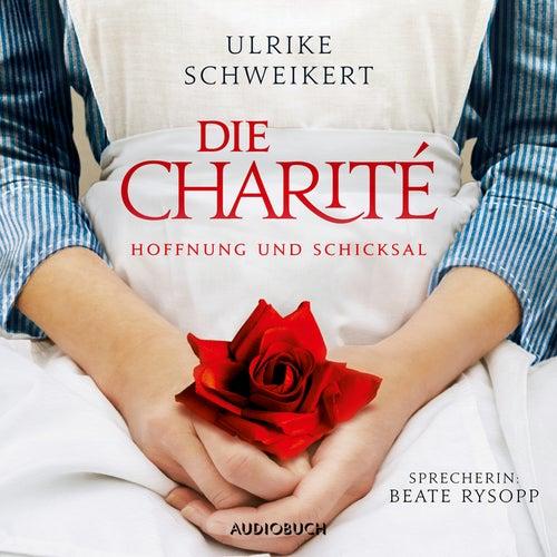 Die Charité - Hoffung und Schicksal (Ungekürzt) von Ulrike Schweikert