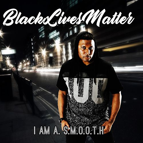 Black Lives Matter by I Am A. S.M.O.O.T.H