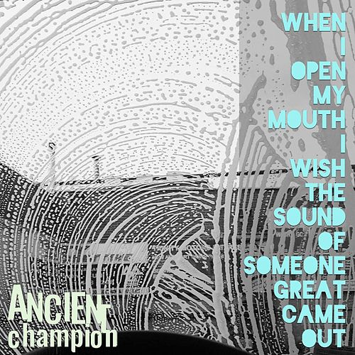 When I Open My Mouth I Wish the Sound of Someone Great Came Out by Ancient Champion