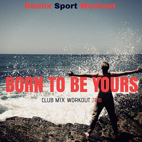 Born to Be Yours (Club Mix Workout 2018) von Remix Sport Workout