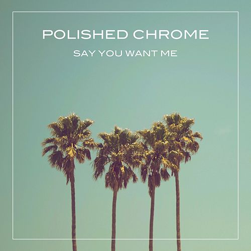 Say You Want Me de Polished Chrome