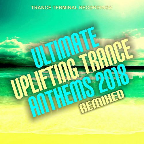 Ultimate Uplifting Trance Anthems 2018: Remixed von Various Artists