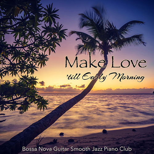 Make Love 'till Early Morning – Smooth & Sexy Jazz Music for Making Love and Kissing All Night Long von Bossa Nova Guitar Smooth Jazz Piano Club