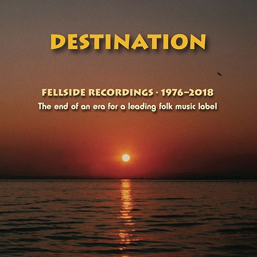 Destination: The End of an Era for a Leading Folk Music Label (Fellside Recordings 1976-2018) by Various Artists