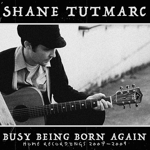 Busy Being Born Again: Home Recordings 2007-2009 by Shane Tutmarc
