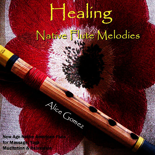 Healing Native Flute Melodies  (Native American Flute for Massage, Yoga,  Spa, Healing & Relaxation von Alice Gomez