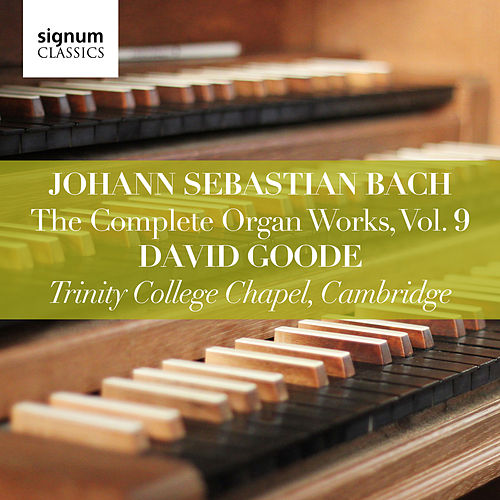 Johann Sebastian Bach: The Complete Organ Works Vol. 9 – Trinity College Chapel, Cambridge by David Goode