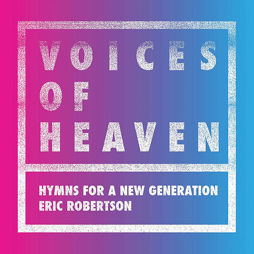 Voices of Heaven: Hymns For a New Generation by Eric Robertson