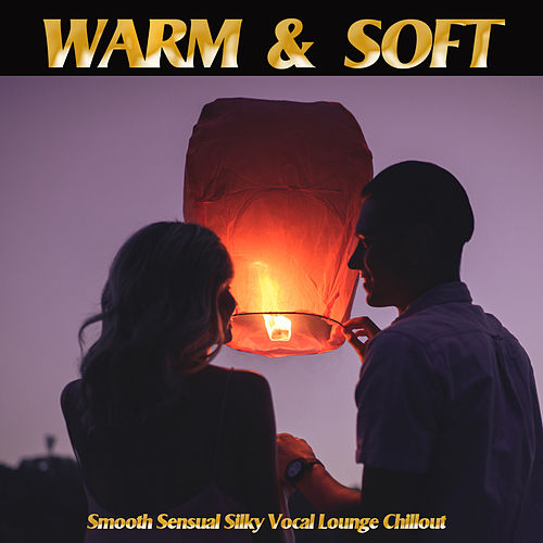 Warm & Soft -Smooth Sensual Silky Vocal Lounge Chillout by Various Artists