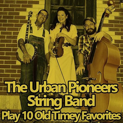 The Urban Pioneers String Band Play 10 Old Timey Favorites by Urban Pioneers