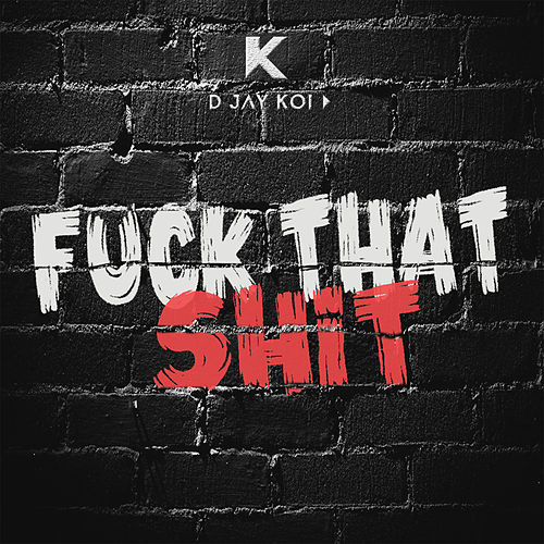 Fuck That Shit by D JAY KOI