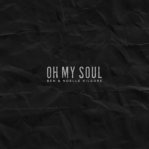 Oh My Soul by Ben and Noelle Kilgore