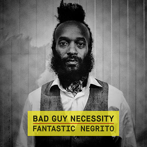 Bad Guy Necessity (acoustic) by Fantastic Negrito
